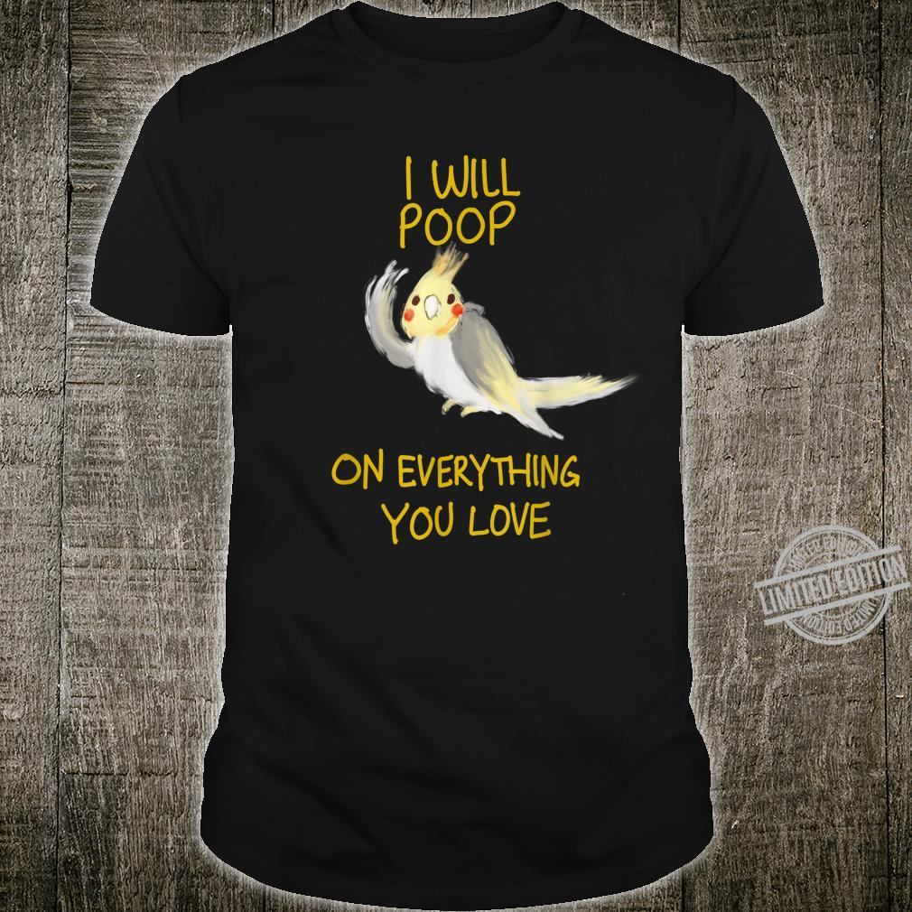 Cool I Will Poop On Everything You Love Cockatiel Shirt