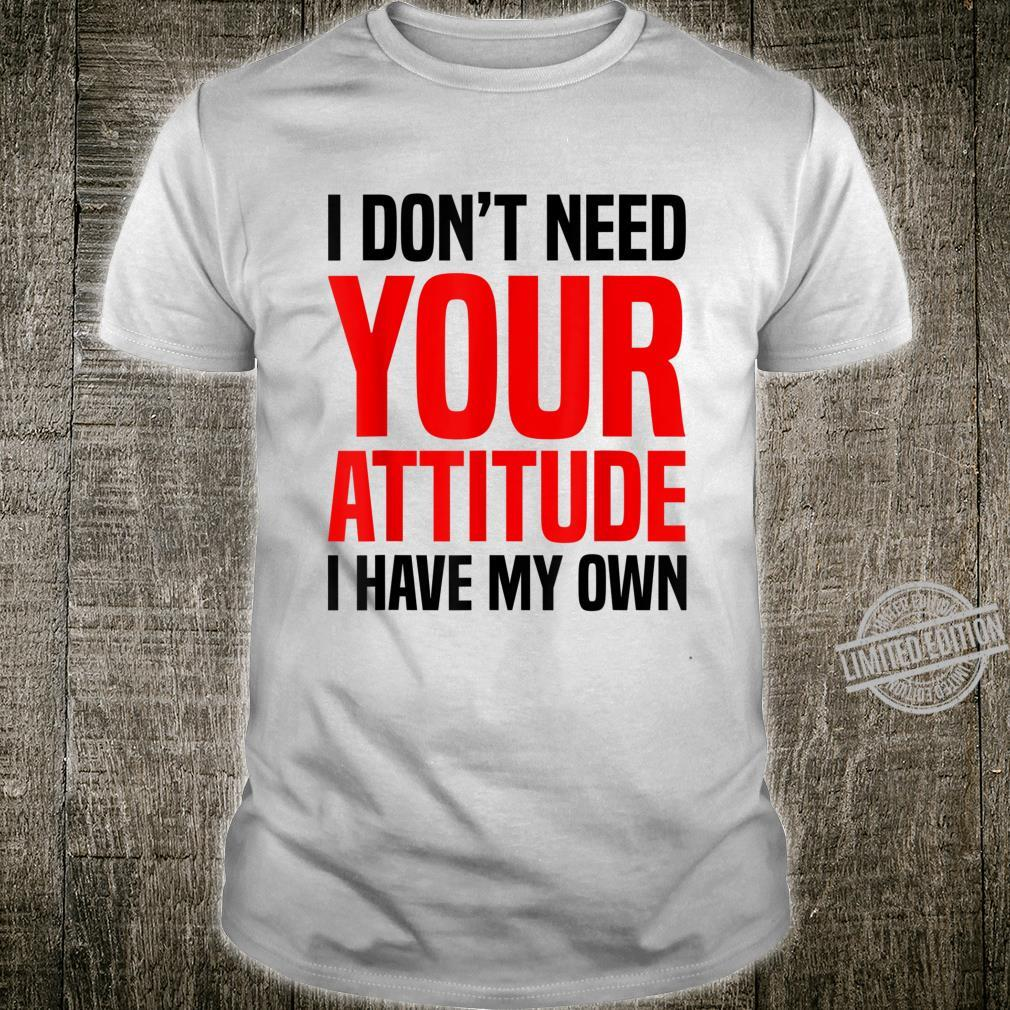I Don't Need Your Attitude, I Have My Own Shirt