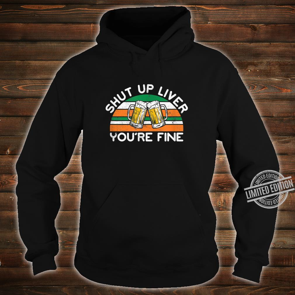 Shut Up Liver You're Fine Distressed St. Patrick's Day Shirt hoodie