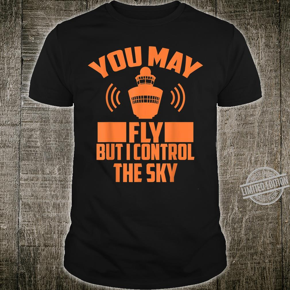 You May Fly But I Control The Sky Air Traffic Shirt